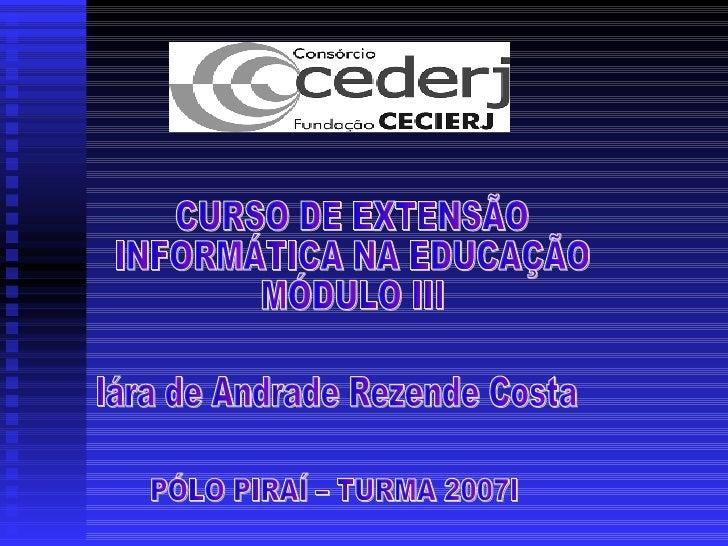 Iára de Andrade Rezende Costa PÓLO PIRAÍ – TURMA 2007I CURSO DE EXTENSÃO INFORMÁTICA NA EDUCAÇÃO  MÓDULO III