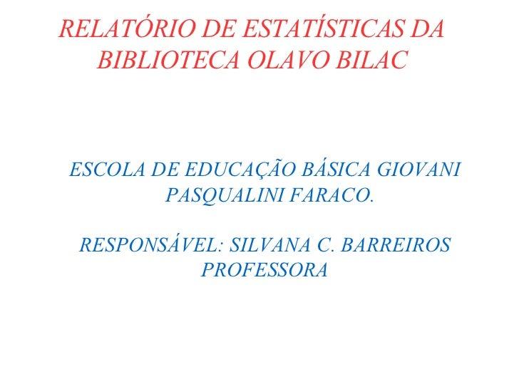RELATÓRIO DE ESTATÍSTICAS DA BIBLIOTECA OLAVO BILAC <ul><ul><li>ESCOLA DE EDUCAÇÃO BÁSICA GIOVANI PASQUALINI FARACO. </li>...