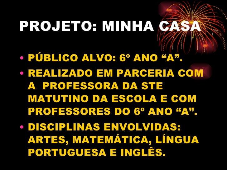 """PROJETO: MINHA CASA <ul><li>PÚBLICO ALVO: 6º ANO """"A"""". </li></ul><ul><li>REALIZADO EM PARCERIA COM A  PROFESSORA DA STE MAT..."""