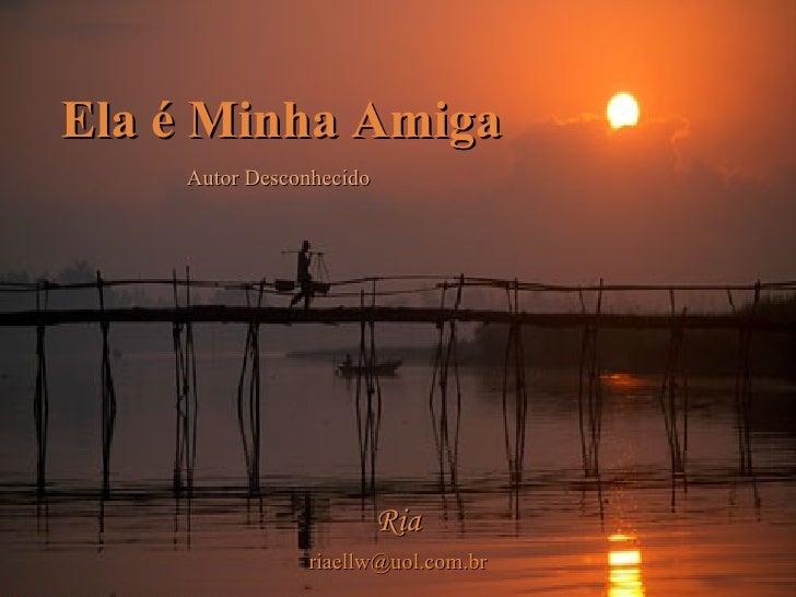 Ela é Minha Amiga     Autor Desconhecido                              Ria                riaellw@uol.com.br