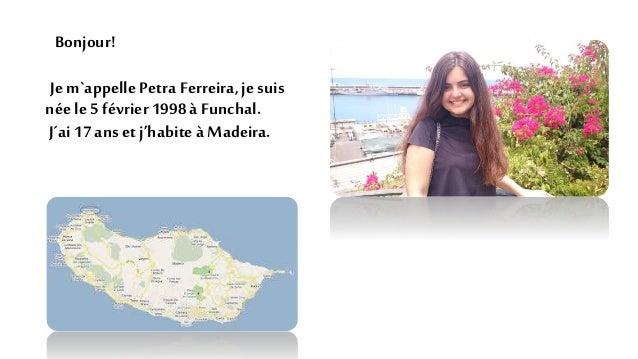 Bonjour! Jem`appelle Petra Ferreira,jesuis néele5 février 1998 à Funchal. J´ai17 anset j'habiteà Madeira.