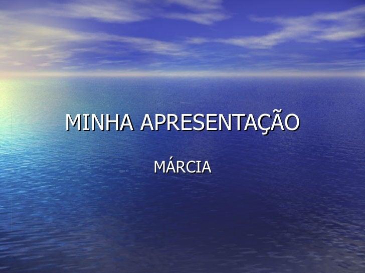 MINHA APRESENTAÇÃO MÁRCIA
