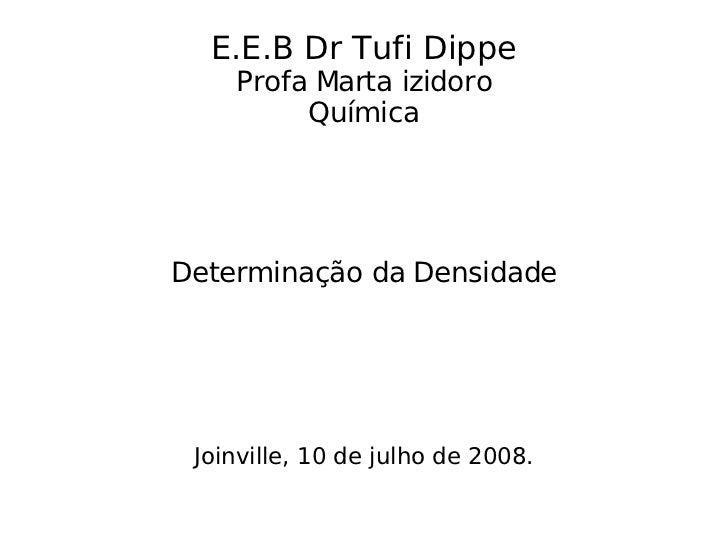 E.E.B Dr Tufi Dippe Profa Marta izidoro Química Determinação da Densidade Joinville, 10 de julho de 2008.
