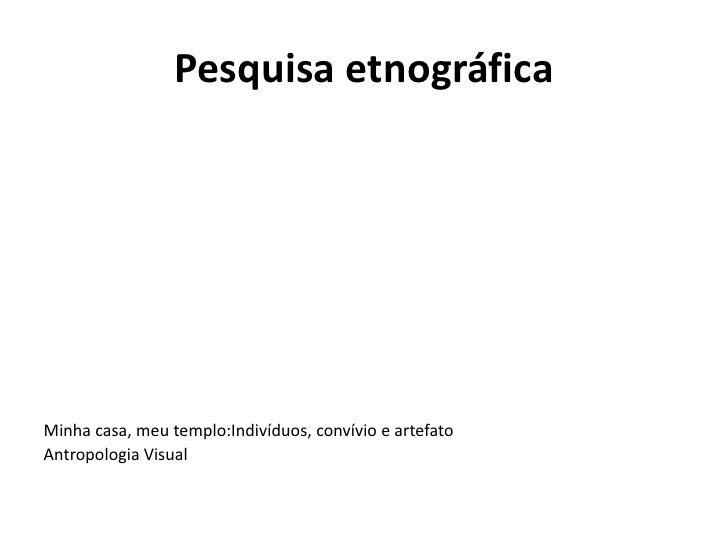 Pesquisa etnográficaMinha casa, meu templo:Indivíduos, convívio e artefatoAntropologia Visual