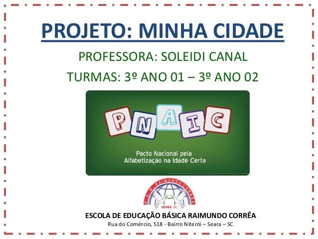 PROJETO: MINHA CIDADE PROFESSORA: SOLEIDI CANAL TURMAS: 3º ANO 01 – 3º ANO 02  ESCOLA DE EDUCAÇÃO BÁSICA RAIMUNDO CORRÊA R...