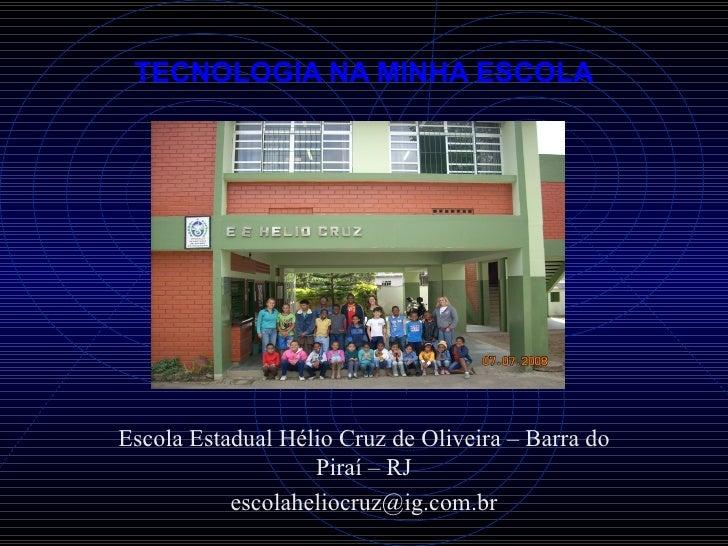 TECNOLOGIA NA MINHA ESCOLA Escola Estadual Hélio Cruz de Oliveira – Barra do Piraí – RJ [email_address]