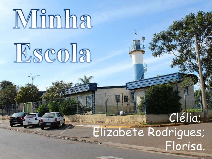 Minha  Escola<br />Clélia; <br />Elizabete Rodrigues;<br />Florisa.<br />