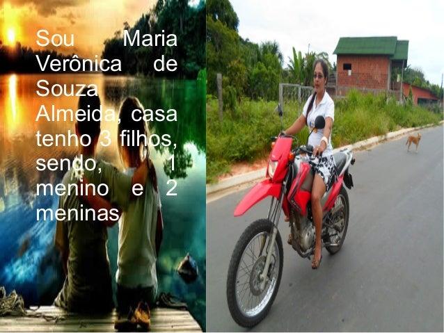 Sou MariaVerônica deSouzaAlmeida, casatenho 3 filhos,sendo, 1menino e 2meninas