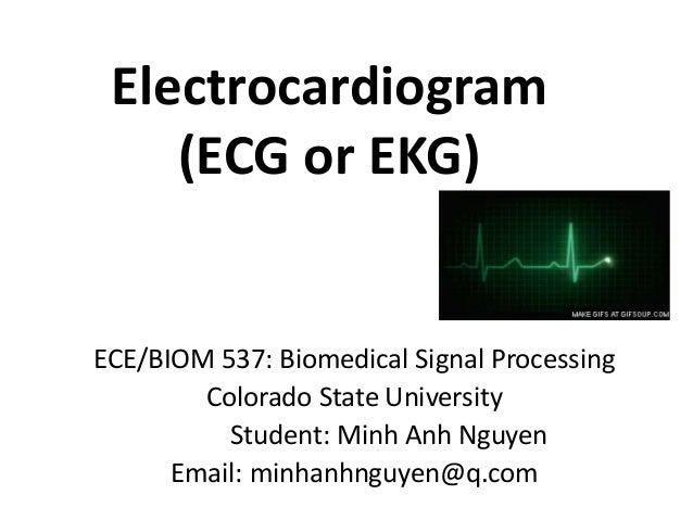 Electrocardiogram (ECG or EKG) ECE/BIOM 537: Biomedical Signal Processing Colorado State University Student: Minh Anh Nguy...