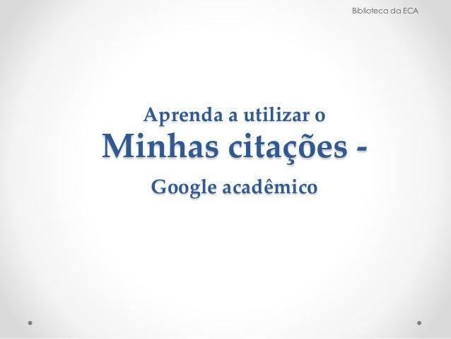 Aprenda a utilizar o  Minhas citações -  Google acadêmico  Biblioteca da ECA