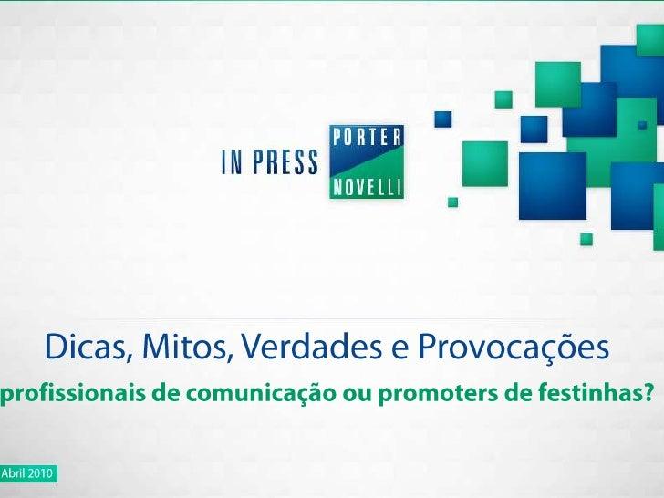 Dicas, Mitos, Verdades e Provocações<br />profissionais de comunicação ou promoters de festinhas?<br />Abril 2010<br />