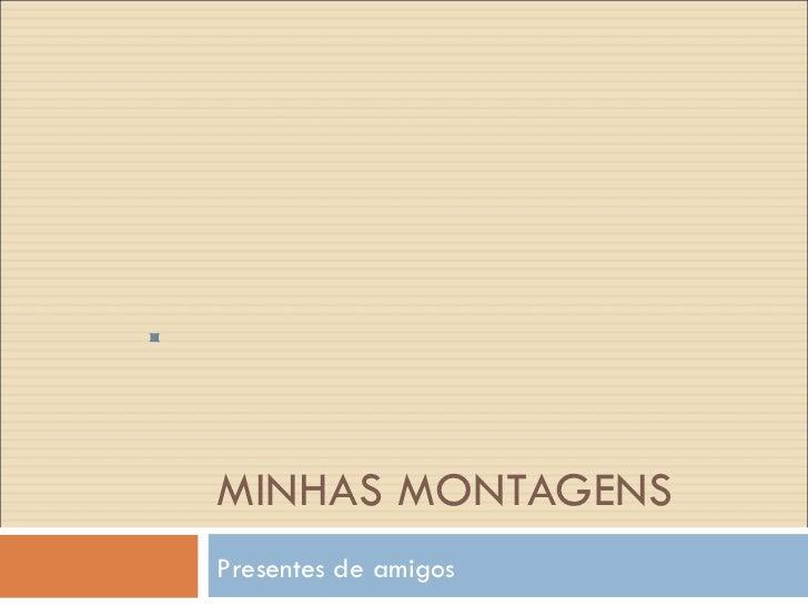 MINHAS MONTAGENS Presentes de amigos