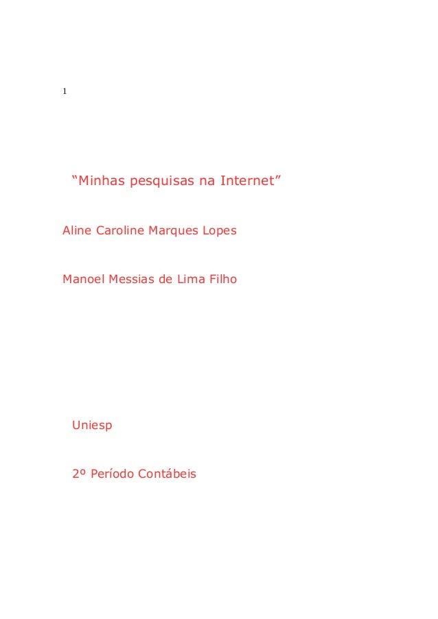 """1  """"Minhas pesquisas na Internet""""  Aline Caroline Marques Lopes  Manoel Messias de Lima Filho  Uniesp  2º Período Contábei..."""