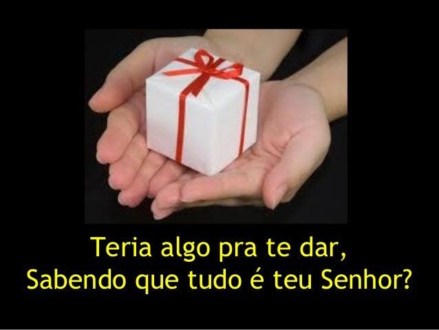 Teria algo pra te dar, Sabendo que tudo é teu Senhor?