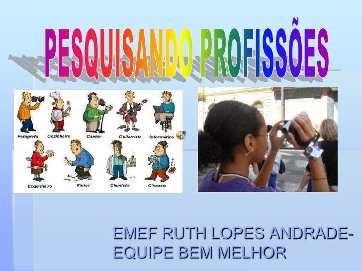 PESQUISANDO PROFISSÕES<br />EMEF RUTH LOPES ANDRADE-EQUIPE BEM MELHOR<br />