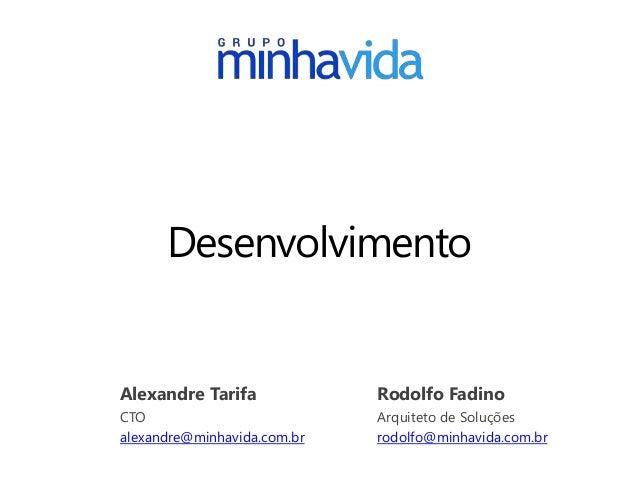 Desenvolvimento Alexandre Tarifa CTO alexandre@minhavida.com.br Rodolfo Fadino Arquiteto de Soluções rodolfo@minhavida.com...