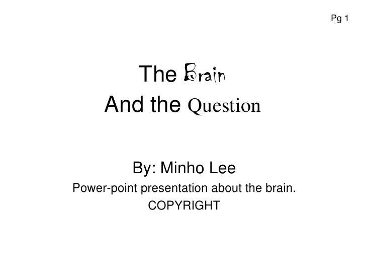 Pg 1             The Brain      And the Question             By: Minho Lee Power-point presentation about the brain.      ...