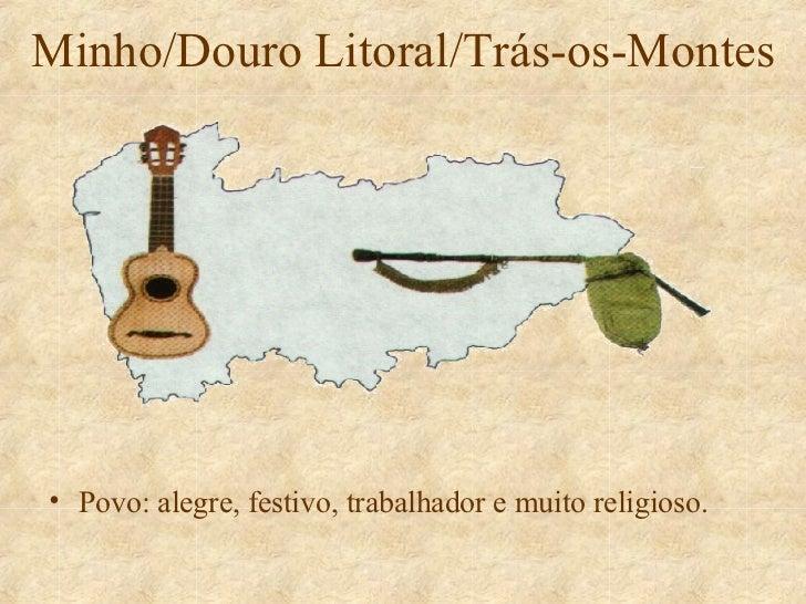 Minho/Douro Litoral/Trás-os-Montes <ul><li>Povo: alegre, festivo, trabalhador e muito religioso. </li></ul>