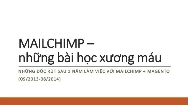 MAILCHIMP – nhữngbàihọcxươngmáu  NHỮNGĐÚCRÚTSAU1 NĂMLÀMVIỆC VỚI MAILCHIMP + MAGENTO  (09/2013-08/2014)