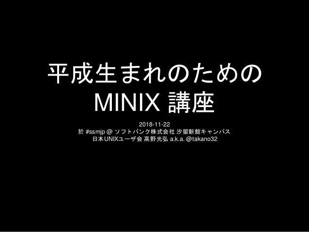 平成生まれのための MINIX 講座 2018-11-22 於 #ssmjp @ ソフトバンク株式会社 汐留新館キャンパス 日本UNIXユーザ会 高野光弘 a.k.a. @takano32