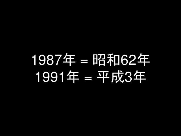 1987年 = 昭和62年 1991年 = 平成3年