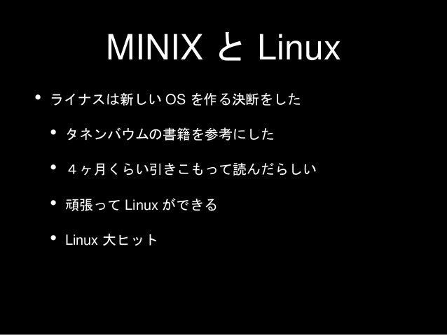 MINIX と Linux • ライナスは新しい OS を作る決断をした • タネンバウムの書籍を参考にした • 4ヶ月くらい引きこもって読んだらしい • 頑張って Linux ができる • Linux 大ヒット