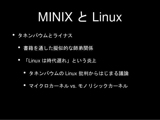 MINIX と Linux • タネンバウムとライナス • 書籍を通した擬似的な師弟関係 • 「Linux は時代遅れ」という炎上 • タネンバウムの Linux 批判からはじまる議論 • マイクロカーネル vs. モノリシックカーネル