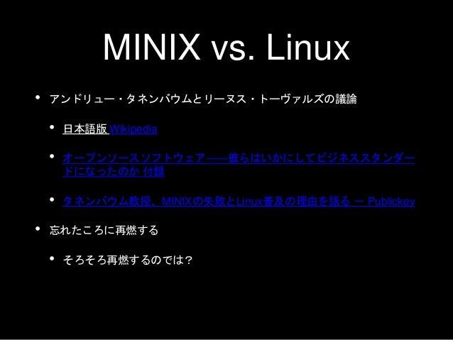 MINIX vs. Linux • アンドリュー・タネンバウムとリーヌス・トーヴァルズの議論 • 日本語版 Wikipedia • オープンソースソフトウェア――彼らはいかにしてビジネススタンダー ドになったのか 付録 • タネンバウム教授、M...