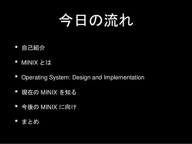 今日の流れ • 自己紹介 • MINIX とは • Operating System: Design and Implementation • 現在の MINIX を知る • 今後の MINIX に向け • まとめ