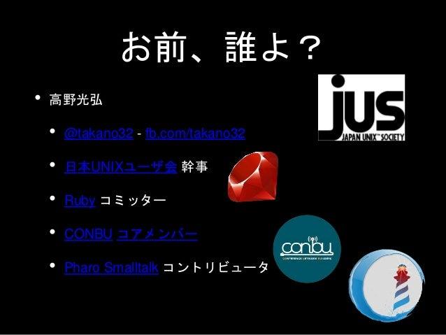 お前、誰よ? • 高野光弘 • @takano32 - fb.com/takano32 • 日本UNIXユーザ会 幹事 • Ruby コミッター • CONBU コアメンバー • Pharo Smalltalk コントリビュータ
