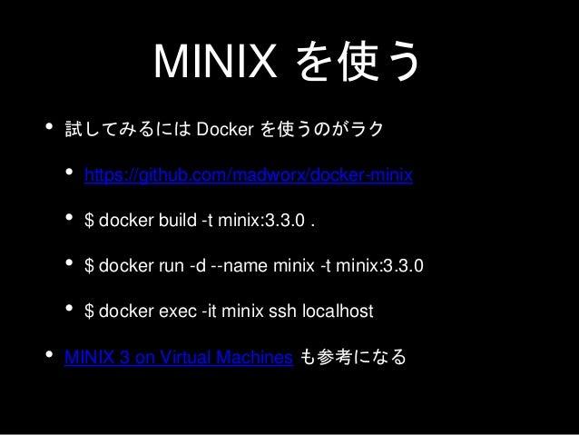 MINIX を実用する • Wiki の Getting Started を参照 • CD-ROM の ISO イメージが配布されている • x86 や x86_64 のマシンにインストールできる • ARM Corte A8 にも対応 • 実...