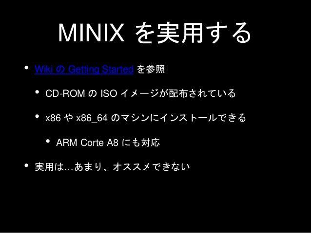MINIX の実用を オススメしない理由 • ユーザランドの多くが NetBSD に頼っている • NetBSD にないものは自力で動かすことになる • GCC が動かなくなった • sysctl(8) はまだ MINIX に移植されていない ...