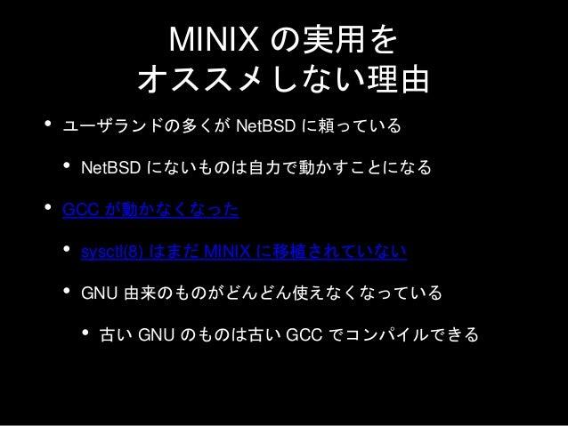 MINIX の実用を オススメしない理由 • pthread の実装がない • `configure` でスレッドの実装が見つからない • わりと動かないものが多い • 現在、実用的なものを目指している • 完成はしていない • 別のものを使え...