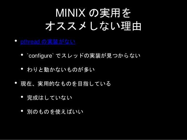 MINIX の現在 • 開発は進んでいる • NetBSD の派生という位置づけに近い • カーネルに強引すぎるコードは入ってない • v3.4 RC6 のビルド準備をしている • たぶん v3.4 のリリースは平成には間に合わない…
