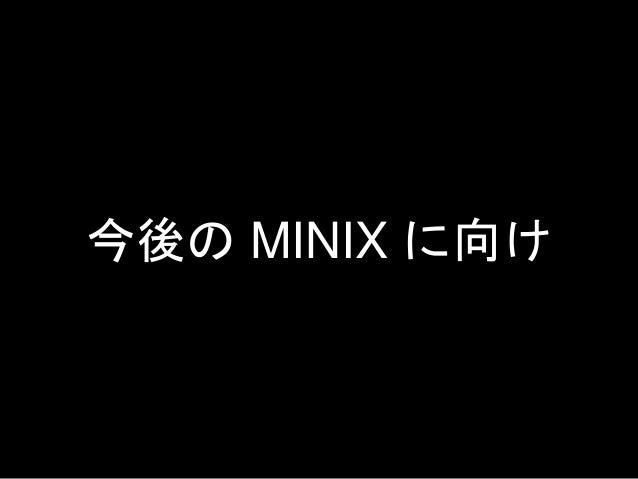 今後の MINIX に向け • 完全に開発が止まっているわけではない • 実用的ではないということはチャンス • バランスを考慮しつつ実用を目指している • コントリビューションしていく余地がある • コミュニティは優しい • 貢献してみよう