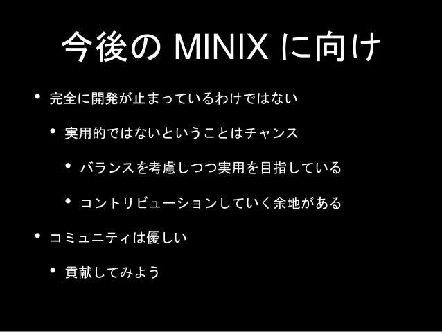 まとめ • 平成生まれのための MINIX 講座 • MINIX は Linux の祖先 • ふれあうことでライナスと同じ経験ができる(はず) • タネンバウム先生とライナスの関係は良好 • 現在も開発が続いている • 長期プロジェクトのメンテ...