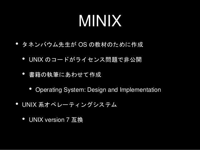 MINIX • タネンバウム先生が OS の教材のために作成 • UNIX のコードがライセンス問題で非公開 • 書籍の執筆にあわせて作成 • Operating System: Design and Implementation • UNIX...