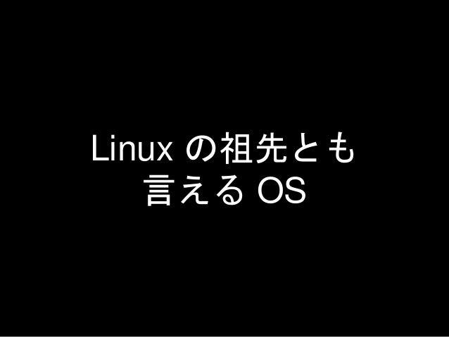 Linux の祖先とも 言える OS