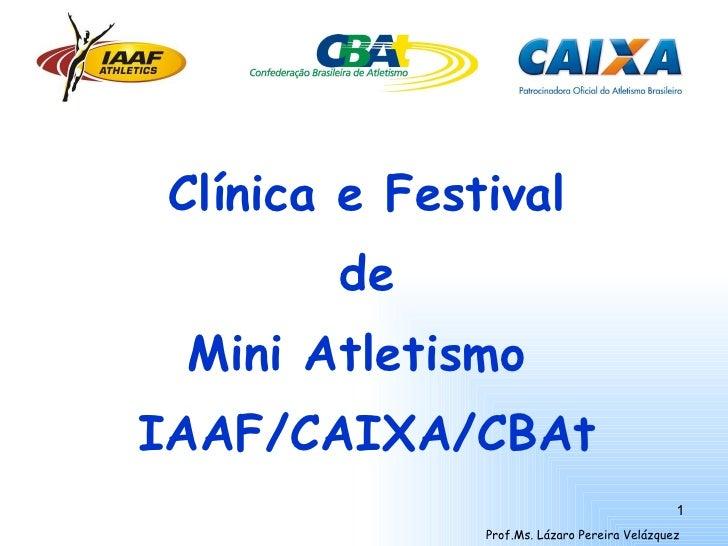 <ul><li>Clínica e Festival </li></ul><ul><li>de </li></ul><ul><li>Mini Atletismo  </li></ul><ul><li>IAAF/CAIXA/CBAt </li><...
