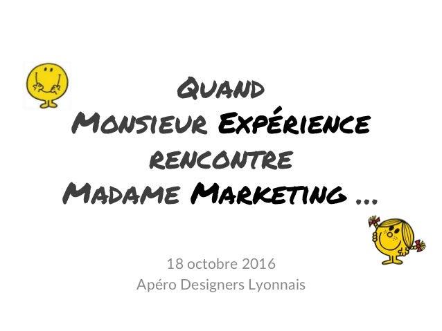 Quand Monsieur Expérience rencontre Madame Marketing … 18 octobre 2016 Apéro Designers Lyonnais