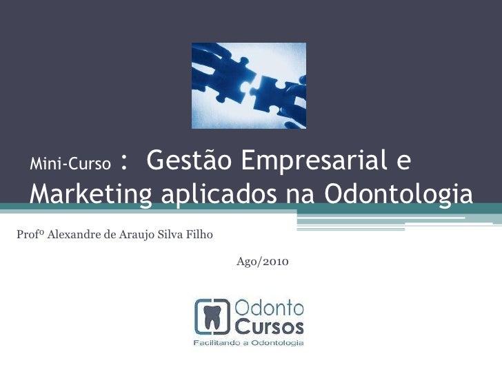 Mini-Curso :  Gestão Empresarial e Marketing aplicados na Odontologia<br />Profº Alexandre de Araujo Silva Filho<br />Ago/...