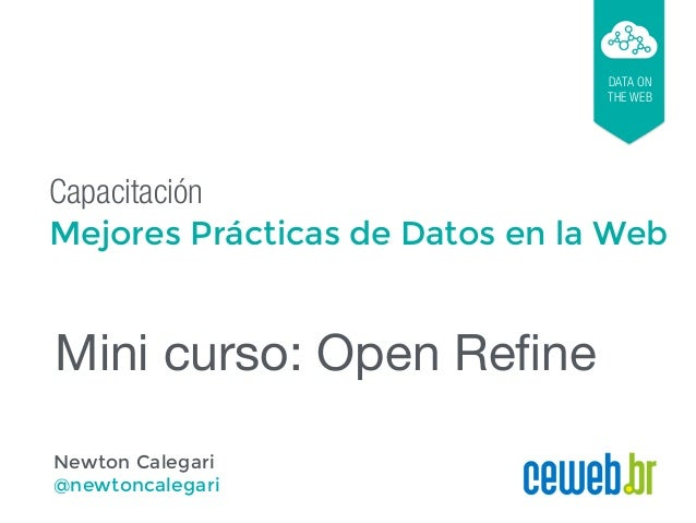 Capacitación Mejores Prácticas de Datos en la Web DATA ON THE WEB Newton Calegari @newtoncalegari Mini curso: Open Refine