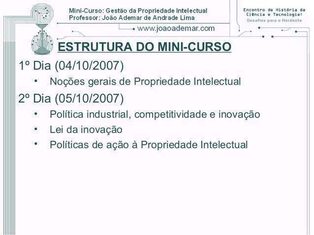 ESTRUTURA DO MINI-CURSO 1º Dia (04/10/2007) • Noções gerais de Propriedade Intelectual 2º Dia (05/10/2007) • Política indu...