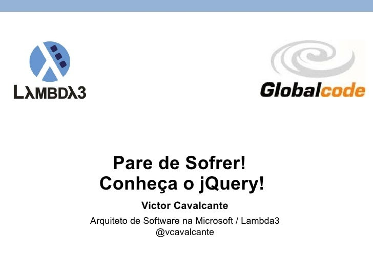 Pare de Sofrer!  Conheça o jQuery! Victor Cavalcante Arquiteto de Software na Microsoft / Lambda3 @vcavalcante