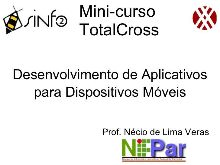 Mini-curso          TotalCrossDesenvolvimento de Aplicativos   para Dispositivos Móveis             Prof. Nécio de Lima Ve...