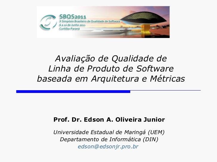 Avaliação de Qualidade de Linha de Produto de Software baseada em Arquitetura e Métricas Prof. Dr. Edson A. Oliveira Junio...