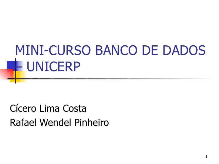 MINI-CURSO BANCO DE DADOS  – UNICERP   Cícero Lima Costa Rafael Wendel Pinheiro                            1