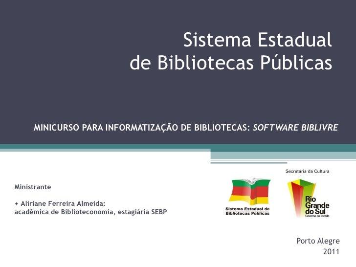 Sistema Estadual  de Bibliotecas Públicas  MINICURSO PARA INFORMATIZAÇÃO DE BIBLIOTECAS:  SOFTWARE BIBLIVRE Porto Alegre 2...