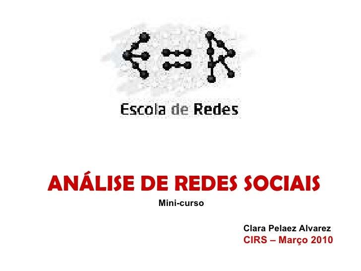 ANÁLISE DE REDES SOCIAIS Mini-curso Clara Pelaez Alvarez CIRS – Março 2010