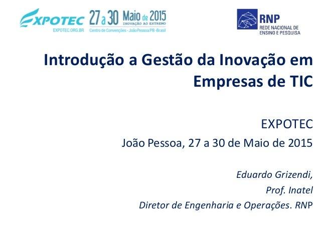 Introdução a Gestão da Inovação em Empresas de TIC EXPOTEC João Pessoa, 27 a 30 de Maio de 2015 Eduardo Grizendi, Prof. In...
